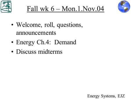 Fall wk 6 – Mon.1.Nov.04 Welcome, roll, questions, announcements Energy Ch.4: Demand Discuss midterms Energy Systems, EJZ.