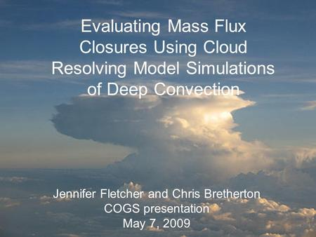 Evaluating mass flux closures using cloud resolving model simulations of deep convection Jennifer Fletcher and Chris Bretherton COGS talk May 7, 2009 Evaluating.
