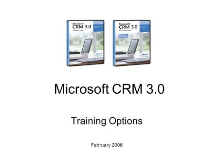 Microsoft CRM 3.0 Training Options February 2006.