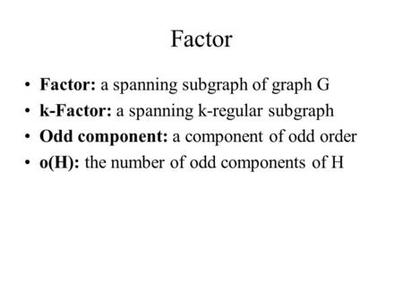 Factor Factor: a spanning subgraph of graph G k-Factor: a spanning k-regular subgraph Odd component: a component of odd order o(H): the number of odd components.