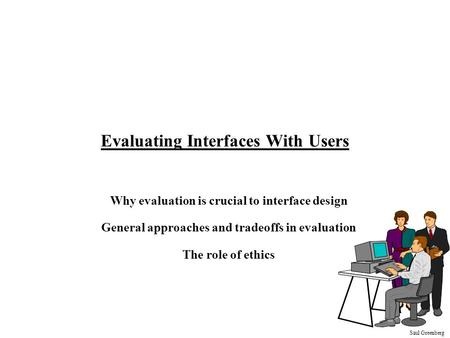 Saul Greenberg Evaluating Interfaces With Users Why evaluation is crucial to interface design General approaches and tradeoffs in evaluation The role of.