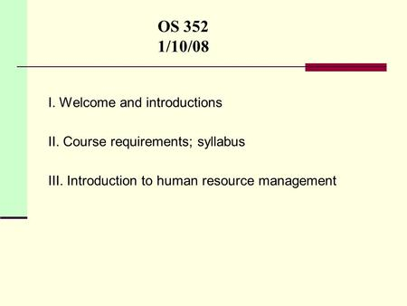 OS 352 1/10/08 I. Welcome and introductions II. Course requirements; syllabus III. Introduction to human resource management.