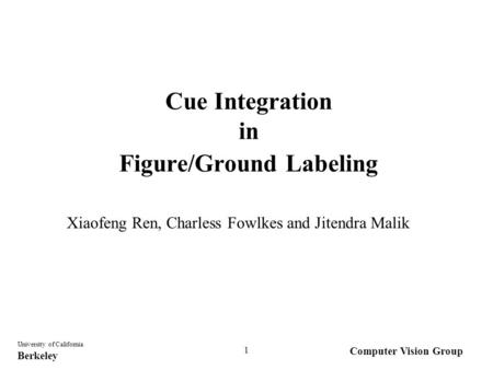 Computer Vision Group University of California Berkeley 1 Cue Integration in Figure/Ground Labeling Xiaofeng Ren, Charless Fowlkes and Jitendra Malik.