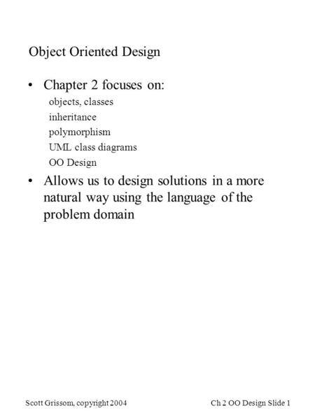 Scott Grissom, copyright 2004Ch 2 OO Design Slide 1 Object Oriented Design Chapter 2 focuses on: objects, classes inheritance polymorphism UML class diagrams.