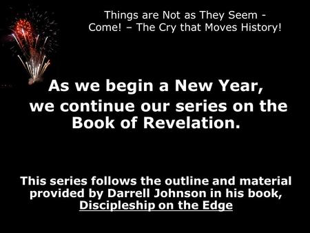 Things are Not as They Seem - Come! – The Cry that Moves History! As we begin a New Year, we continue our series on the Book of Revelation. This series.