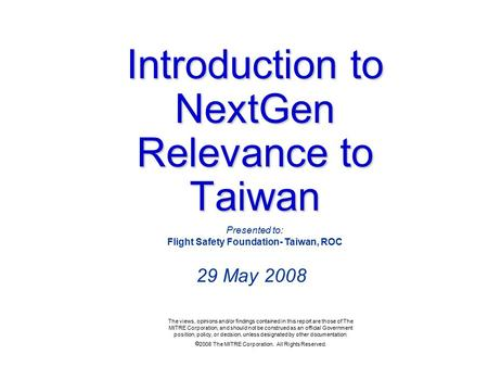 Introduction to NextGen Relevance to Taiwan 29 May 2008 The views, opinions and/or findings contained in this report are those of The MITRE Corporation,