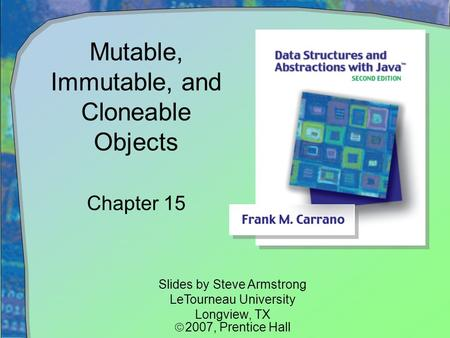 Mutable, Immutable, and Cloneable Objects Chapter 15 Slides by Steve Armstrong LeTourneau University Longview, TX  2007,  Prentice Hall.