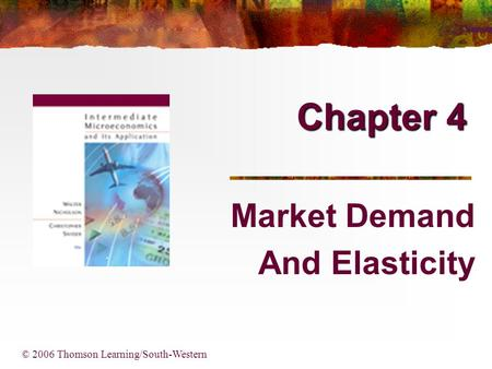 Chapter 4 Market Demand And Elasticity © 2006 Thomson Learning/South-Western.