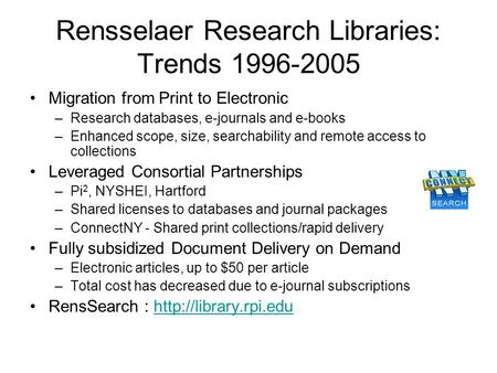 Rensselaer Research Libraries: Trends 1996-2005 Migration from Print to Electronic –Research databases, e-journals and e-books –Enhanced scope, size, searchability.