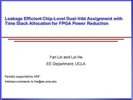 Leakage Efficient Chip-Level Dual-Vdd Assignment with Time Slack Allocation for FPGA Power Reduction Yan Lin and Lei He EE Department, UCLA Partially supported.