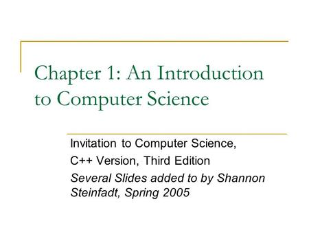 Chapter 1: An Introduction to Computer Science Invitation to Computer Science, C++ Version, Third Edition Several Slides added to by Shannon Steinfadt,