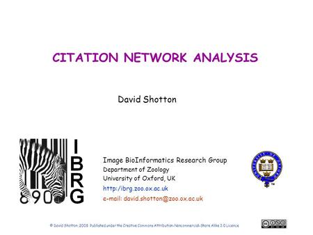 David Shotton Image BioInformatics Research Group Department of Zoology University of Oxford, UK  CITATION NETWORK ANALYSIS © David.