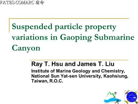 Suspended particle property variations in Gaoping Submarine Canyon Ray T. Hsu and James T. Liu Institute of Marine Geology and Chemistry, National Sun.