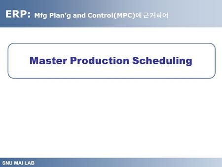 ERP: Mfg Plan'g and Control(MPC) 에 근거하여 SNU MAI LAB Master Production Scheduling.