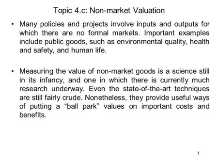 1 Topic 4.c: Non-market Valuation Many policies and projects involve inputs and outputs for which there are no formal markets. Important examples include.