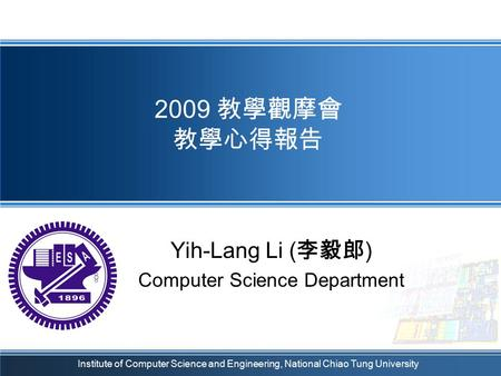 Institute of Computer Science and Engineering, National Chiao Tung University 2009 教學觀摩會 教學心得報告 Yih-Lang Li ( 李毅郎 ) Computer Science Department.