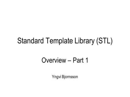 Standard Template Library (STL) Overview – Part 1 Yngvi Bjornsson.