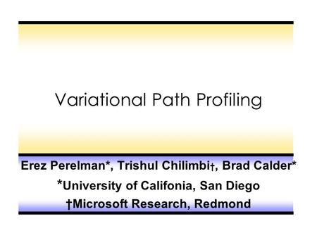 Variational Path Profiling Erez Perelman*, Trishul Chilimbi †, Brad Calder* * University of Califonia, San Diego †Microsoft Research, Redmond.