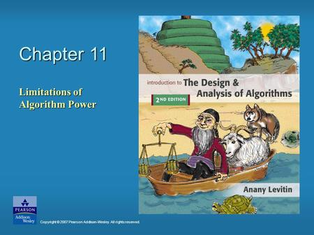 Chapter 11 Limitations of Algorithm Power Copyright © 2007 Pearson Addison-Wesley. All rights reserved.
