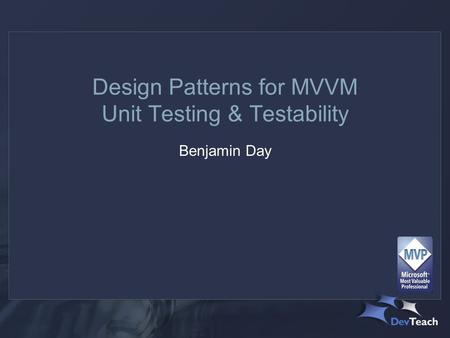 Design Patterns for MVVM Unit Testing & Testability Benjamin Day.