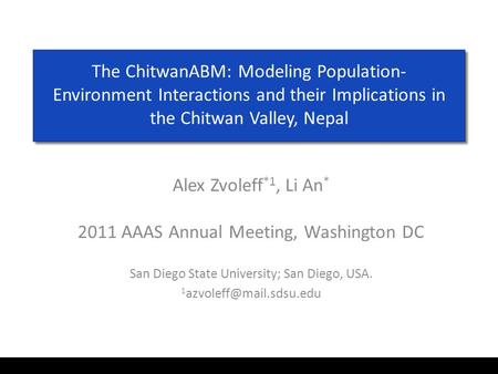 The ChitwanABM: Modeling Population- Environment Interactions and their Implications in the Chitwan Valley, Nepal Alex Zvoleff *1, Li An * 2011 AAAS Annual.