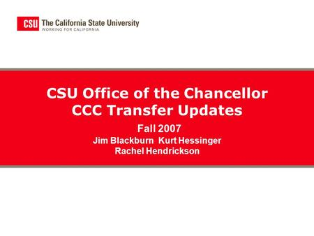 CSU Office of the Chancellor CCC Transfer Updates Fall 2007 Jim Blackburn Kurt Hessinger Rachel Hendrickson.