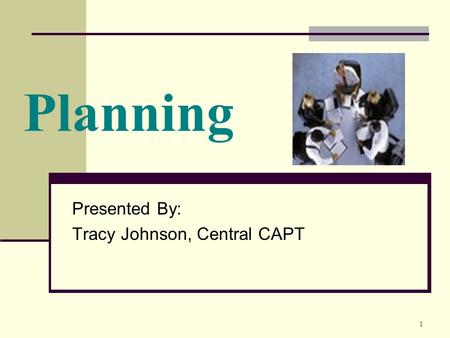 1 Planning Presented By: Tracy Johnson, Central CAPT.