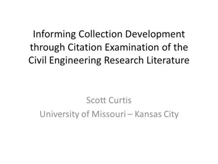 Informing Collection Development through Citation Examination of the Civil Engineering Research Literature Scott Curtis University of Missouri – Kansas.