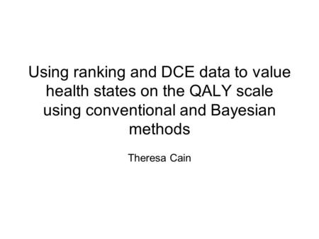 Using ranking and DCE data to value health states on the QALY scale using conventional and Bayesian methods Theresa Cain.