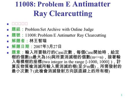 1 11008: Problem E Antimatter Ray Clearcutting ★★★★☆ 題組: Problem Set Archive with Online Judge 題號: 11008: Problem E Antimatter Ray Clearcutting 解題者:林王智瑞.