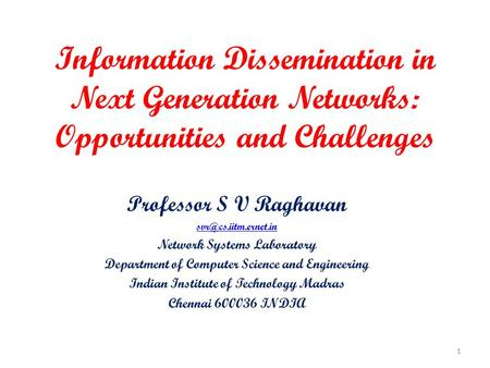 Information Dissemination in Next Generation Networks: Opportunities and Challenges Professor S V Raghavan Network Systems Laboratory.