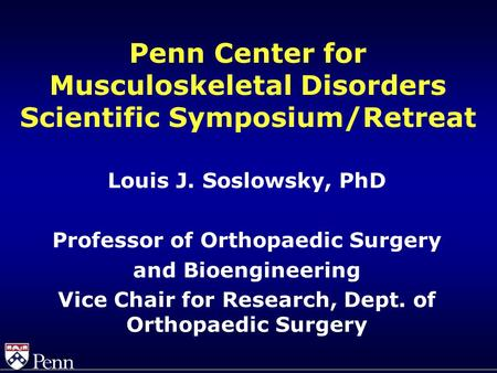 Penn Center for Musculoskeletal Disorders Scientific Symposium/Retreat Louis J. Soslowsky, PhD Professor of Orthopaedic Surgery and Bioengineering Vice.
