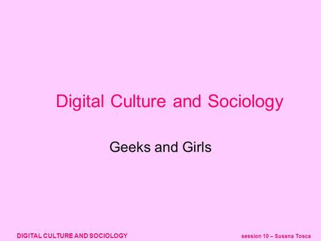 DIGITAL CULTURE AND SOCIOLOGY session 10 – Susana Tosca Geeks and Girls Digital Culture and Sociology.