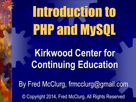 Introduction to PHP and MySQL Kirkwood Center for Continuing Education By Fred McClurg, © Copyright 2014, Fred McClurg, All Rights.