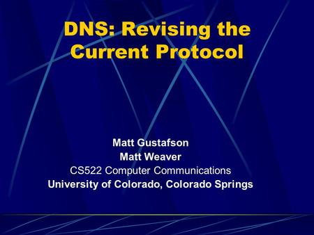 DNS: Revising the Current Protocol Matt Gustafson Matt Weaver CS522 Computer Communications University of Colorado, Colorado Springs.