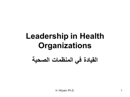 H. Milyani, Ph.D.1 Leadership in Health Organizations القيادة في المنظمات الصحية.