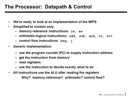 1  1998 Morgan Kaufmann Publishers We're ready to look at an implementation of the MIPS Simplified to contain only: –memory-reference instructions: lw,