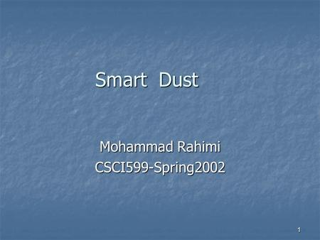 1 Smart Dust Mohammad Rahimi CSCI599-Spring2002. 2 Back to future! Colonies of smart ultra small size network Colonies of smart ultra small size network.