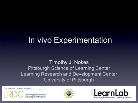 In vivo Experimentation Timothy J. Nokes Pittsburgh Science of Learning Center Learning Research and Development Center University of Pittsburgh.