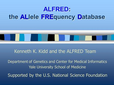 ALFRED ALFRED: the ALlele FREquency Database Kenneth K. Kidd and the ALFRED Team Department of Genetics and Center for Medical Informatics Yale University.