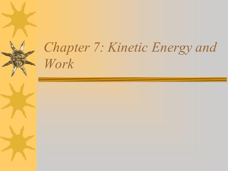 Chapter 7: Kinetic Energy and Work. Energy and Work Kinetic energy Work done by a constant force Work–kinetic energy theorem.