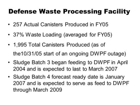 Defense Waste Processing Facility 257 Actual Canisters Produced in FY05 37% Waste Loading (averaged for FY05) 1,995 Total Canisters Produced (as of the10/31/05.