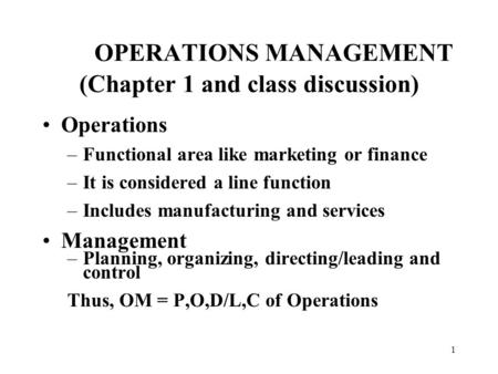 1 OPERATIONS MANAGEMENT (Chapter 1 and class discussion) Operations –Functional area like marketing or finance –It is considered a line function –Includes.