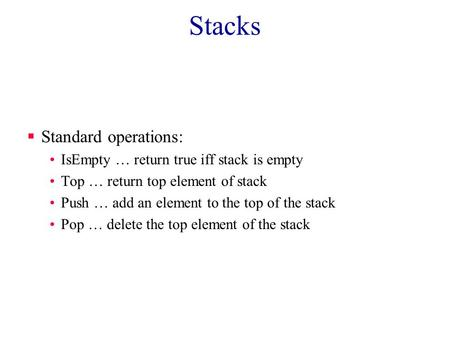 Stacks  Standard operations: IsEmpty … return true iff stack is empty Top … return top element of stack Push … add an element to the top of the stack.