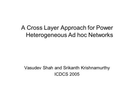 A Cross Layer Approach for Power Heterogeneous Ad hoc Networks Vasudev Shah and Srikanth Krishnamurthy ICDCS 2005.