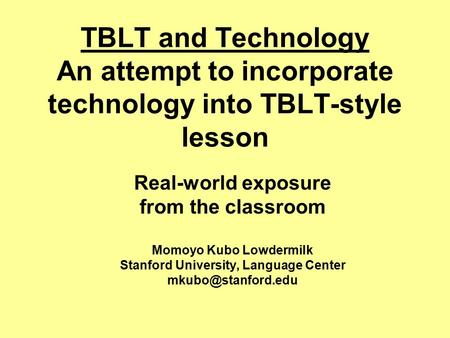 TBLT and Technology An attempt to incorporate technology into TBLT-style lesson Real-world exposure from the classroom Momoyo Kubo Lowdermilk Stanford.