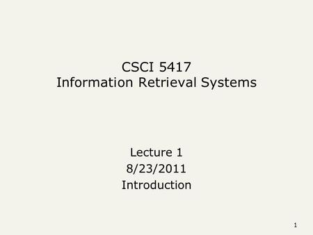 1 CSCI 5417 Information Retrieval Systems Lecture 1 8/23/2011 Introduction.