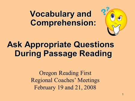 1 Vocabulary and Comprehension: Ask Appropriate Questions During Passage Reading Oregon Reading First Regional Coaches' Meetings February 19 and 21, 2008.