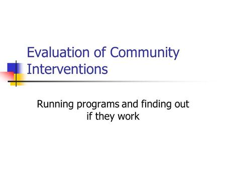 Evaluation of Community Interventions Running programs and finding out if they work.