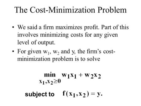 The Cost-Minimization Problem We said a firm maximizes profit. Part of this involves minimizing costs for any given level of output. For given w 1, w 2.